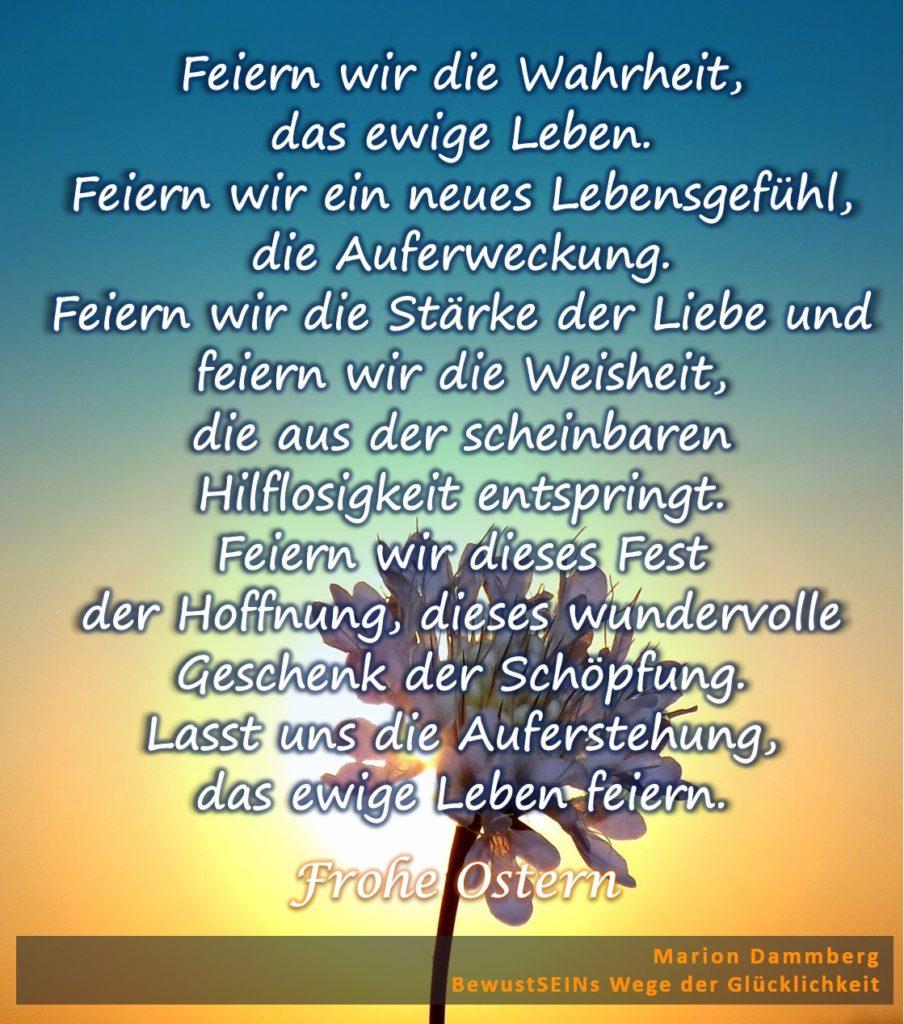Frohe Ostern - Feiern wir die Wahrheit, das ewige Leben. Feiern wir ein neues Lebensgefühl, die Auferweckung. Feiern wir die Stärke der Liebe und feiern wir die Weisheit, die aus der scheinbaren Hilflosigkeit entspringt. Feiern wir dieses Fest der Hoffnung, dieses wundervolle Geschenk der Schöpfung. Lasst uns die Auferstehung, das ewige Leben feiern. - Coaching Beratung Training Transformation Quantenheilung, BewusstSEINS Wege der Glücklichkeit, Marion Dammberg, BewusstSEINS Life Coach