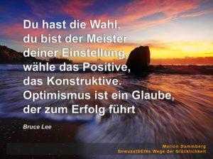 Du hast die Wahl, du bist der Meister deiner Einstellung, wähle das Positive, das Konstruktive. Optimismus ist ein Glaube, der zum Erfolg führt. Zitat Bruce Lee