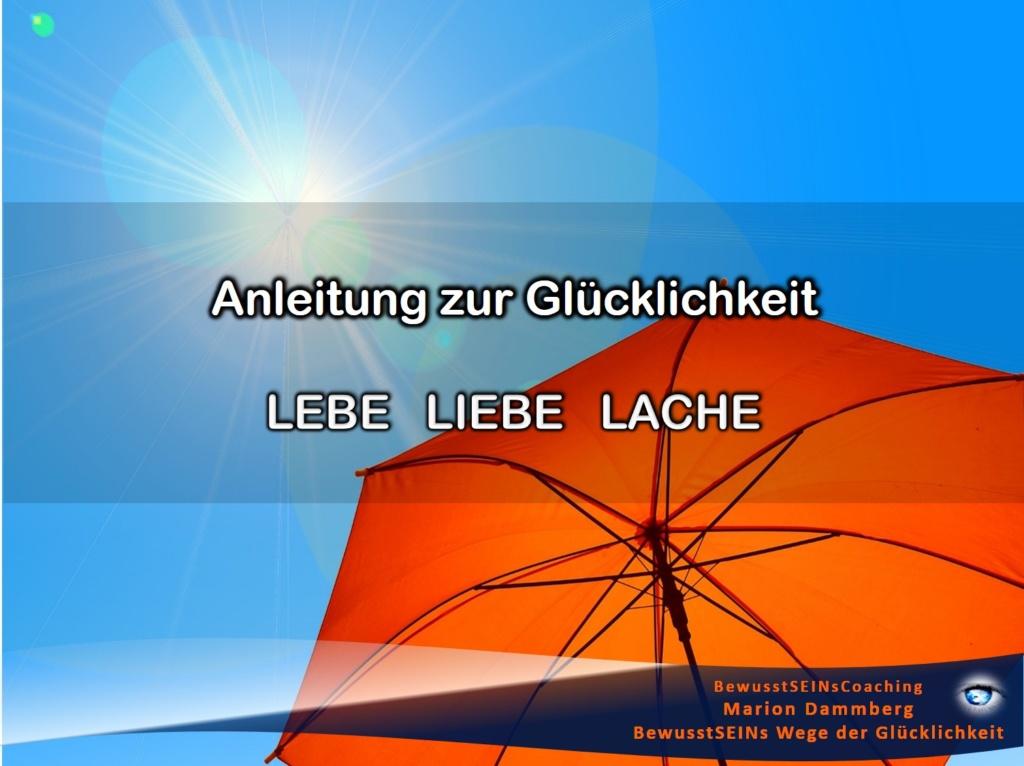 Anleitung zur Glücklichkeit, für DEIN Glück - lebe liebe lache - BewusstSEINs Wege der Glücklichkeit, Marion Dammberg, BewusstSEINsCoaching Life Coach