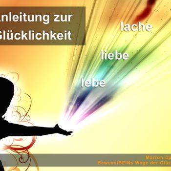 Anleitung zum Glück zur Glücklichkeit - Coaching Beratung Training Transformation Quantenheilung, BewusstSEINS Wege der Glücklichkeit, Marion Dammberg, BewusstSEINS Life Coach