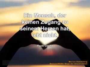 Ein Mensch, der keinen Zugang zu seinem Herzen hat, lebt nicht. Zitat Paulo Coelho - BewusstSEINs Wege der Glücklichkeit, Marion Dammberg, BewusstSEINs Life Coach