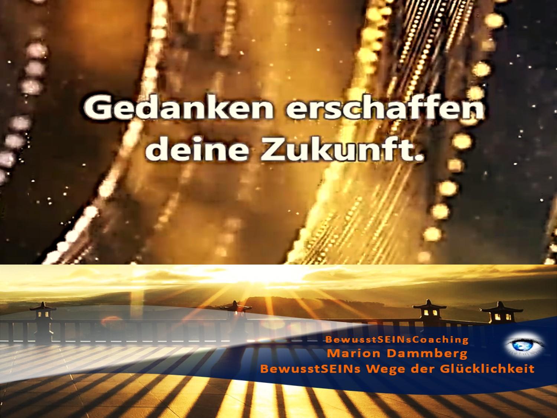 Gedanken erschaffen deine Zukunft. - Weisheiten ∞ Sprüche ∞ Motivation ∞ Tipp -11- BewusstSEINs Wege der Glücklichkeit, Marion Dammberg, BewusstSEINs-Coaching