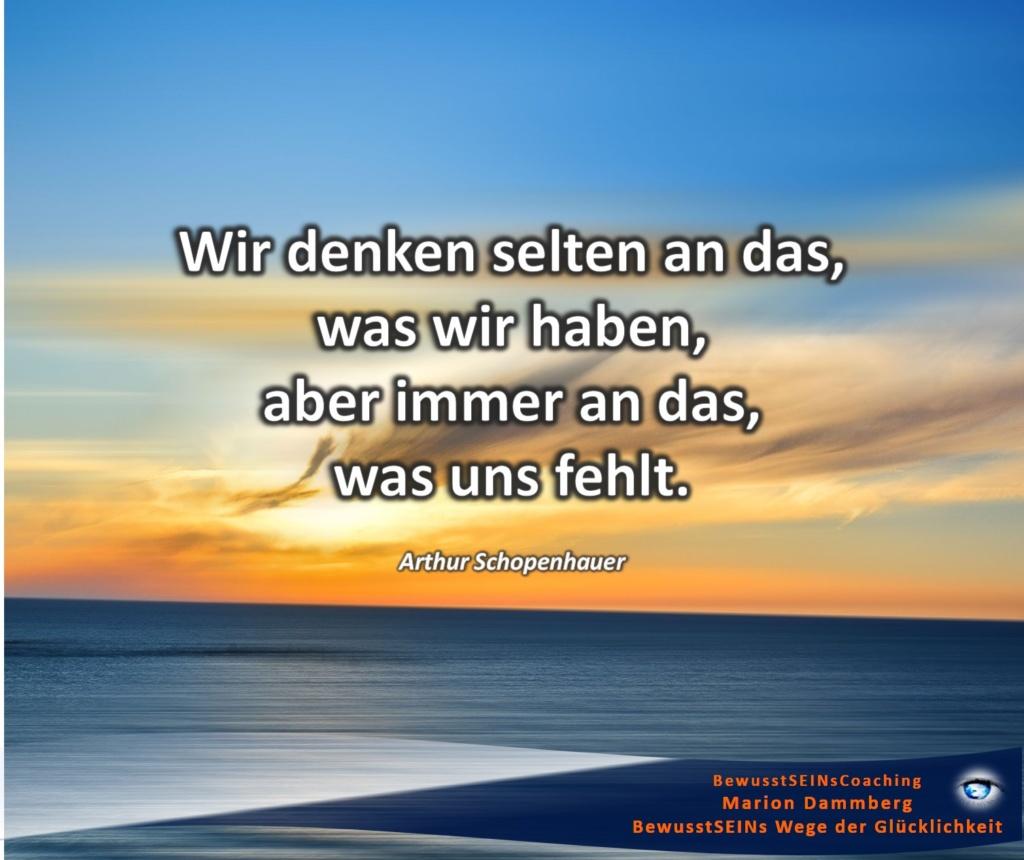 Wir denken selten an das, was wir haben, aber immer an das, was uns fehlt. Zitat Arthur Schopenhauer - BewusstSEINs Wege der Glücklichkeit, Marion Dammberg, BewusstSEINs Coaching
