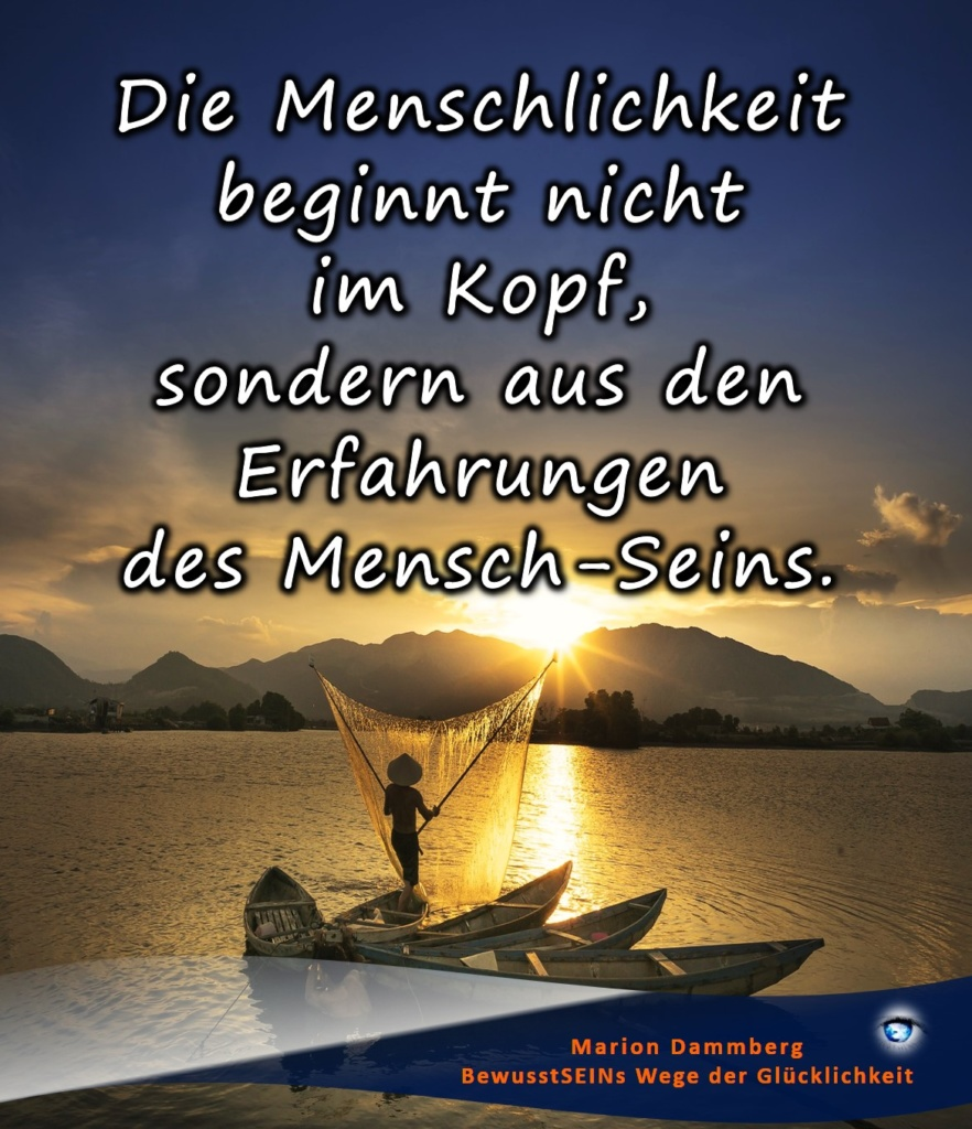 Die Menschlichkeit beginnt nicht im Kopf, sondern aus den Erfahrungen  des Mensch-Seins - - BewusstSEINs Wege der Glücklichkeit, Marion Dammberg, BewusstSEINs Life Coach