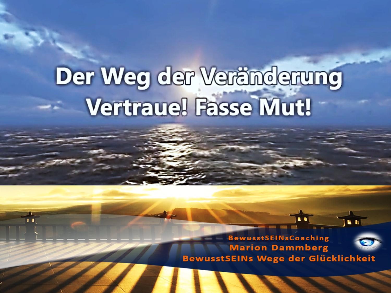 Der Weg der Veränderung. Vertraue! Fasse Mut! - BewusstSEINs Wege der Glücklichkeit, Marion Dammberg, BewusstSEINs Life Coach