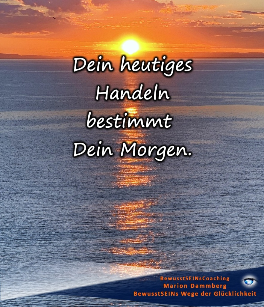 Dein heutiges Handeln bestimmt dein Morgen.  - BewusstSEINs Wege der Glücklichkeit, Marion Dammberg, BewusstSEINsCoaching Life Coach